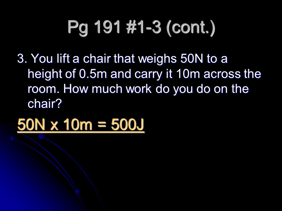 Pg 191 #1-3 (cont.) 3. You lift a chair that weighs 50N to a height of 0.5m and carry it 10m across the room. How much work do you do on the chair? 50