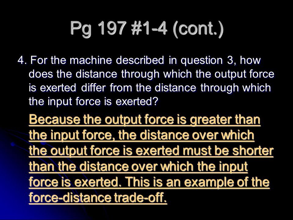 Pg 197 #1-4 (cont.) 4. For the machine described in question 3, how does the distance through which the output force is exerted differ from the distan