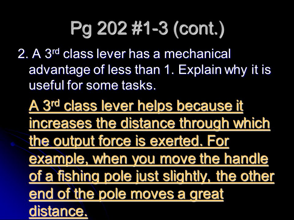 Pg 202 #1-3 (cont.) 2. A 3 rd class lever has a mechanical advantage of less than 1. Explain why it is useful for some tasks. A 3 rd class lever helps
