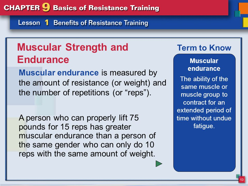 13 Muscular Strength and Endurance Muscular endurance is measured by the amount of resistance (or weight) and the number of repetitions (or reps ).