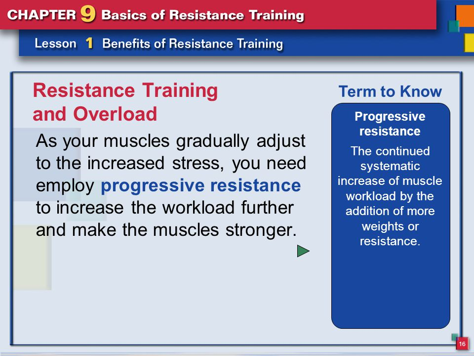 16 Resistance Training and Overload As your muscles gradually adjust to the increased stress, you need employ progressive resistance to increase the workload further and make the muscles stronger.