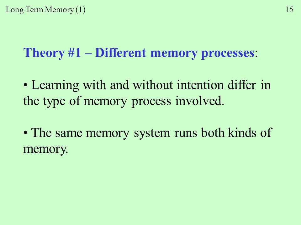Long Term Memory (1) 15 Theory #1 – Different memory processes: Learning with and without intention differ in the type of memory process involved.