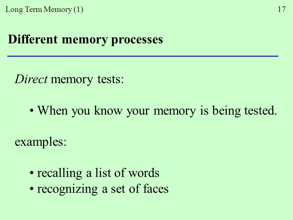 Long Term Memory (1) 17 Different memory processes Direct memory tests: When you know your memory is being tested.