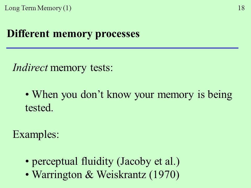 Long Term Memory (1) 18 Different memory processes Indirect memory tests: When you don't know your memory is being tested.