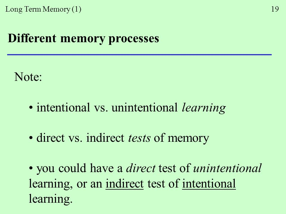 Long Term Memory (1) 19 Different memory processes Note: intentional vs.