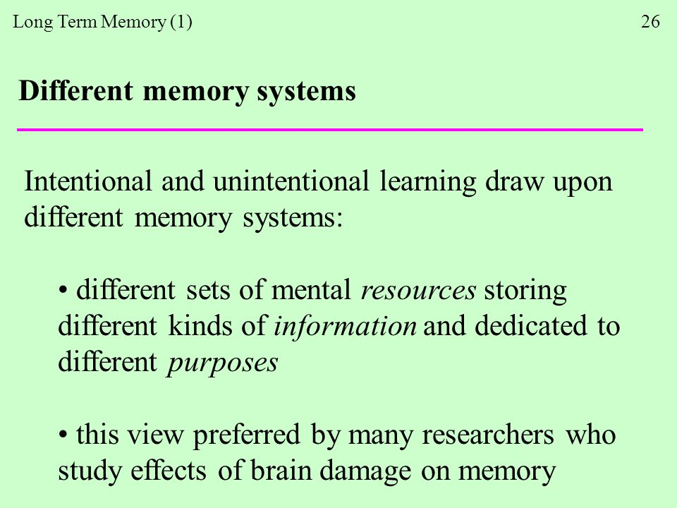 Long Term Memory (1) 26 Different memory systems Intentional and unintentional learning draw upon different memory systems: different sets of mental resources storing different kinds of information and dedicated to different purposes this view preferred by many researchers who study effects of brain damage on memory
