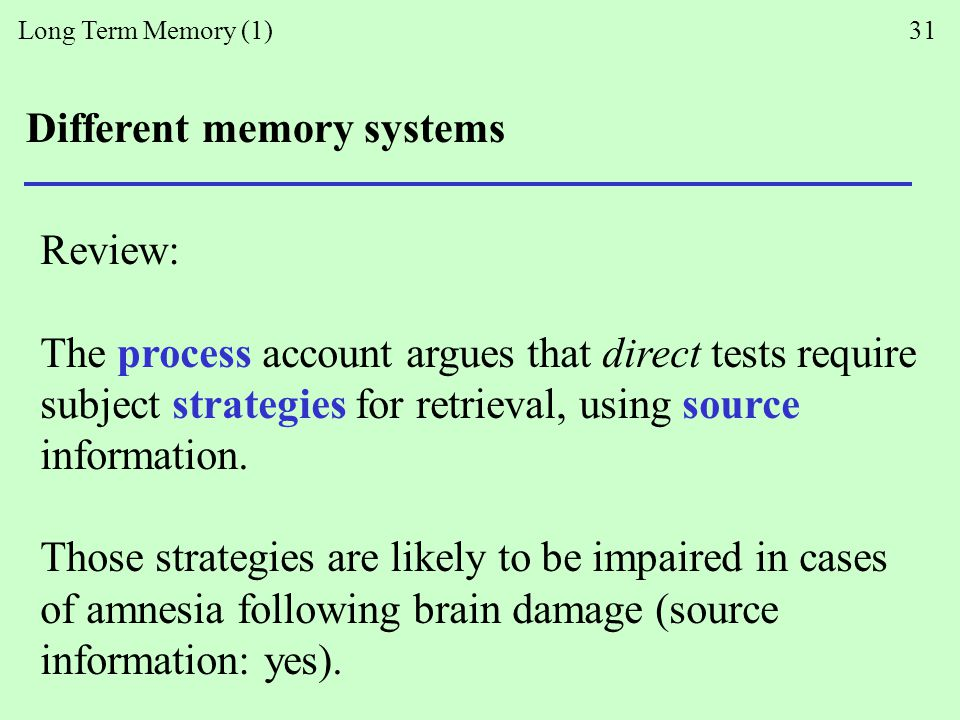 Long Term Memory (1) 31 Different memory systems Review: The process account argues that direct tests require subject strategies for retrieval, using source information.