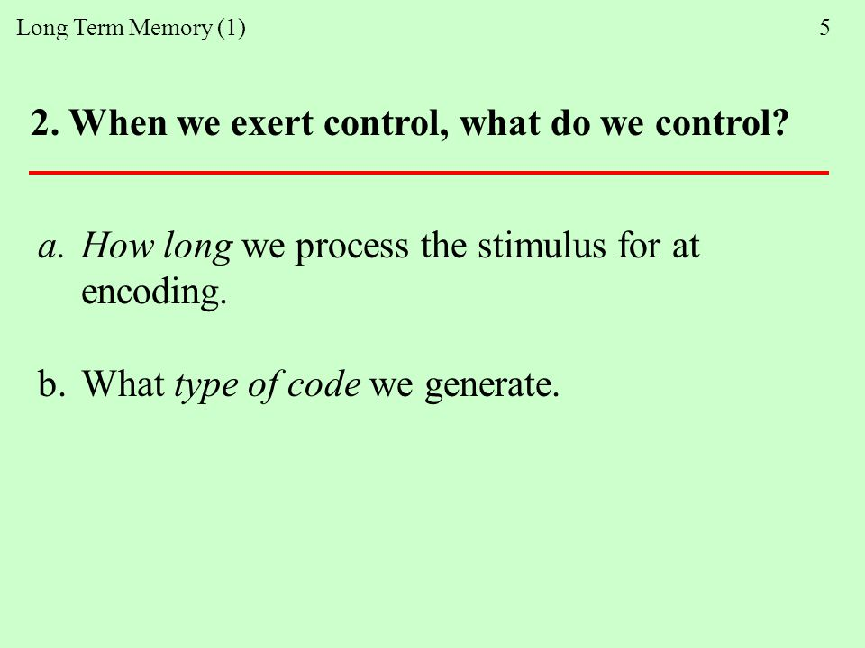 Long Term Memory (1) 5 2. When we exert control, what do we control.