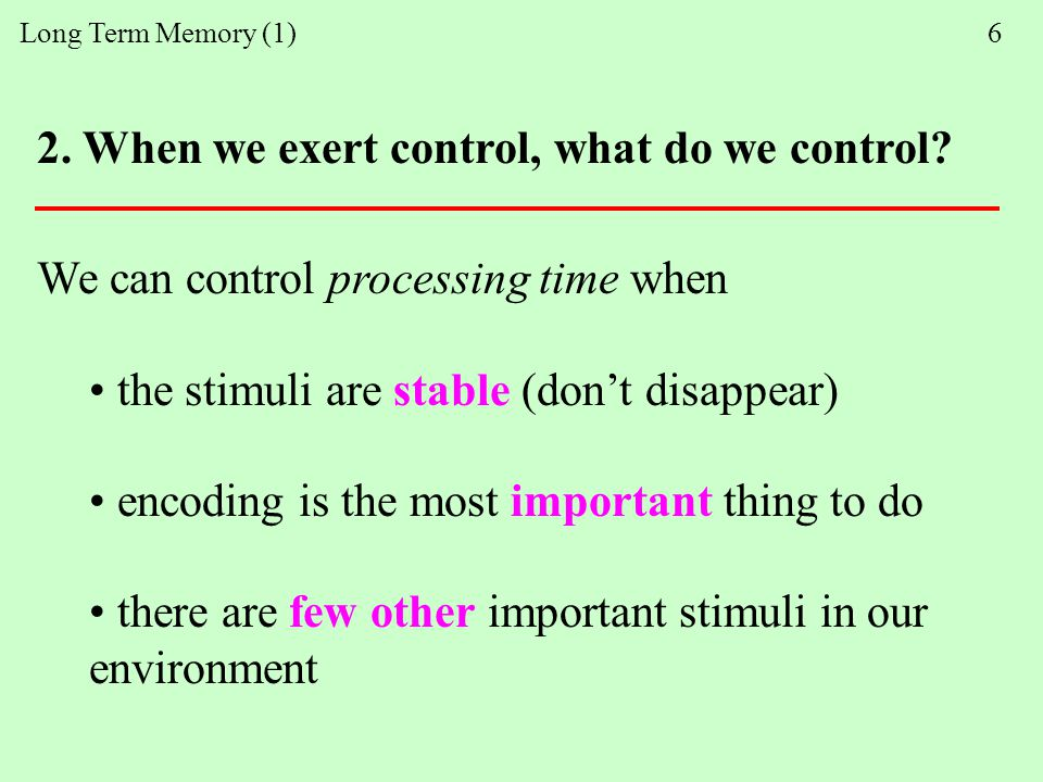 Long Term Memory (1) 6 We can control processing time when the stimuli are stable (don't disappear) encoding is the most important thing to do there are few other important stimuli in our environment 2.
