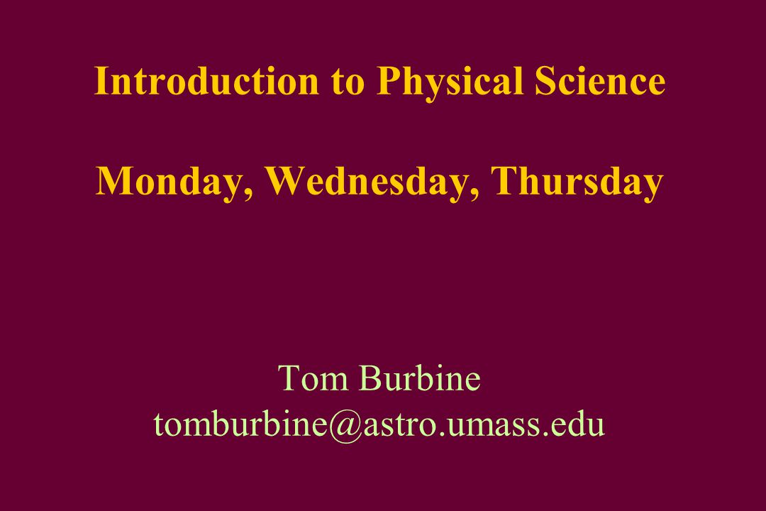 Introduction to Physical Science Monday, Wednesday, Thursday Tom Burbine tomburbine@astro.umass.edu