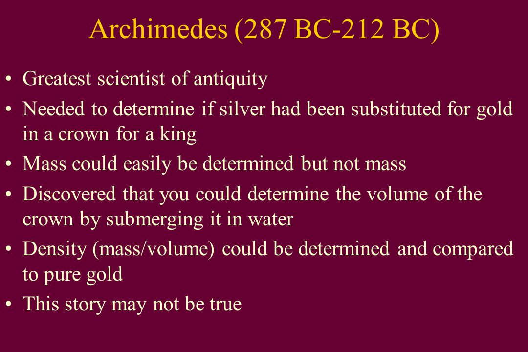 Archimedes (287 BC-212 BC) Greatest scientist of antiquity Needed to determine if silver had been substituted for gold in a crown for a king Mass could easily be determined but not mass Discovered that you could determine the volume of the crown by submerging it in water Density (mass/volume) could be determined and compared to pure gold This story may not be true