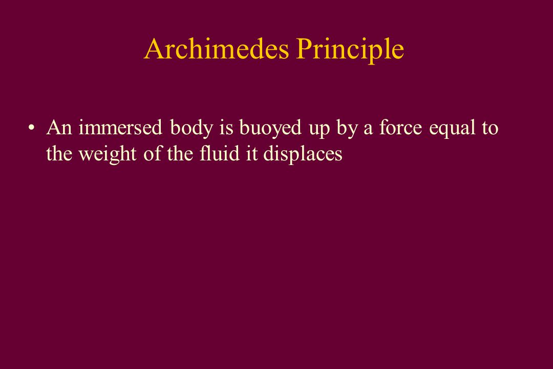 Archimedes Principle An immersed body is buoyed up by a force equal to the weight of the fluid it displaces