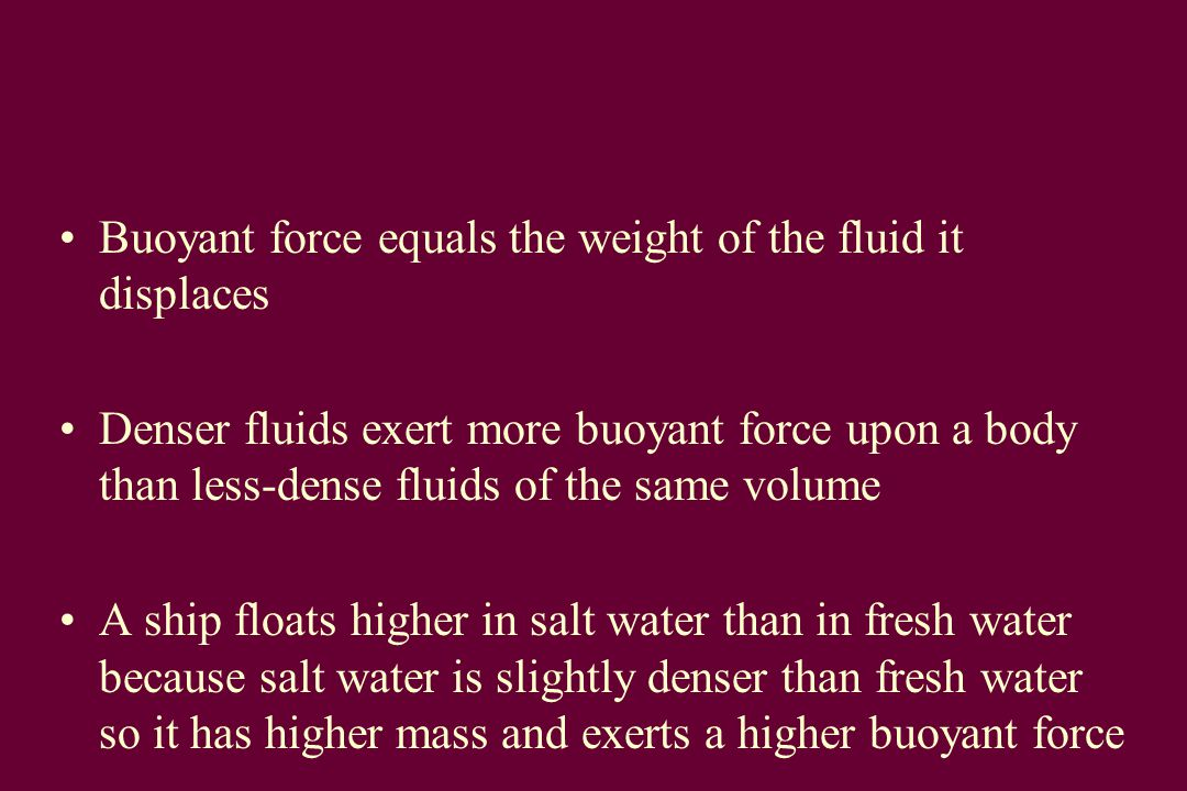 Buoyant force equals the weight of the fluid it displaces Denser fluids exert more buoyant force upon a body than less-dense fluids of the same volume A ship floats higher in salt water than in fresh water because salt water is slightly denser than fresh water so it has higher mass and exerts a higher buoyant force