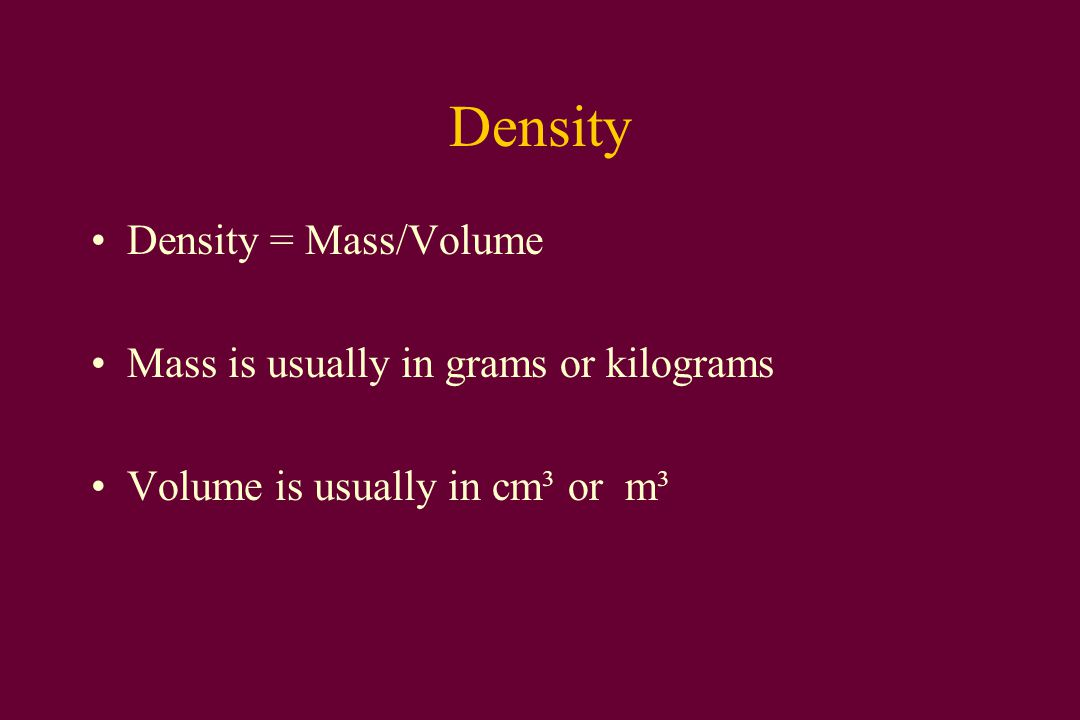 Density Density = Mass/Volume Mass is usually in grams or kilograms Volume is usually in cm³ or m³