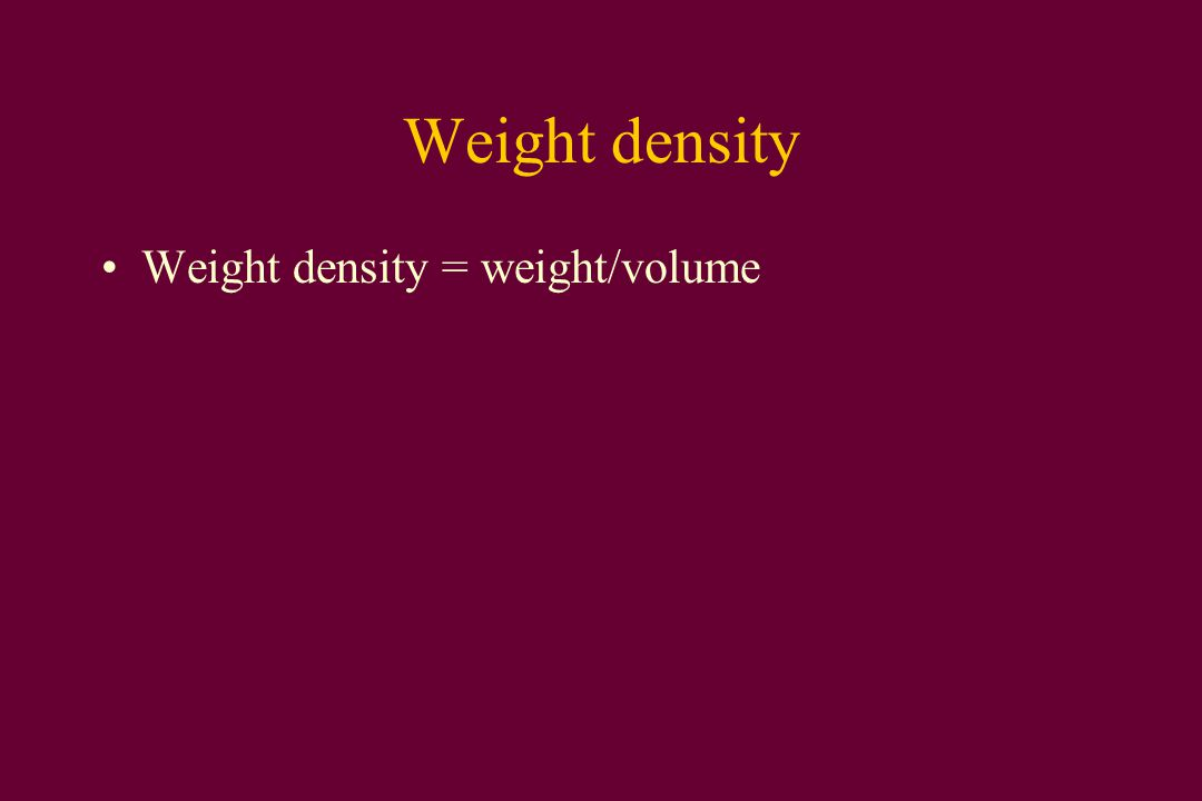 Weight density Weight density = weight/volume