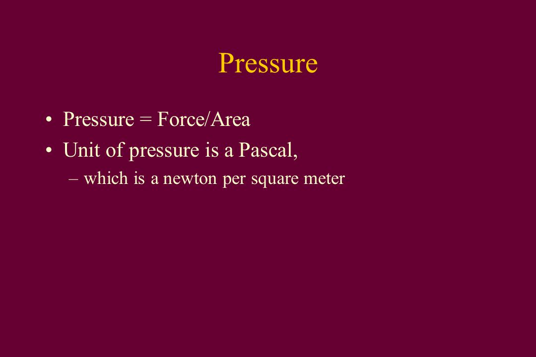 Pressure Pressure = Force/Area Unit of pressure is a Pascal, –which is a newton per square meter