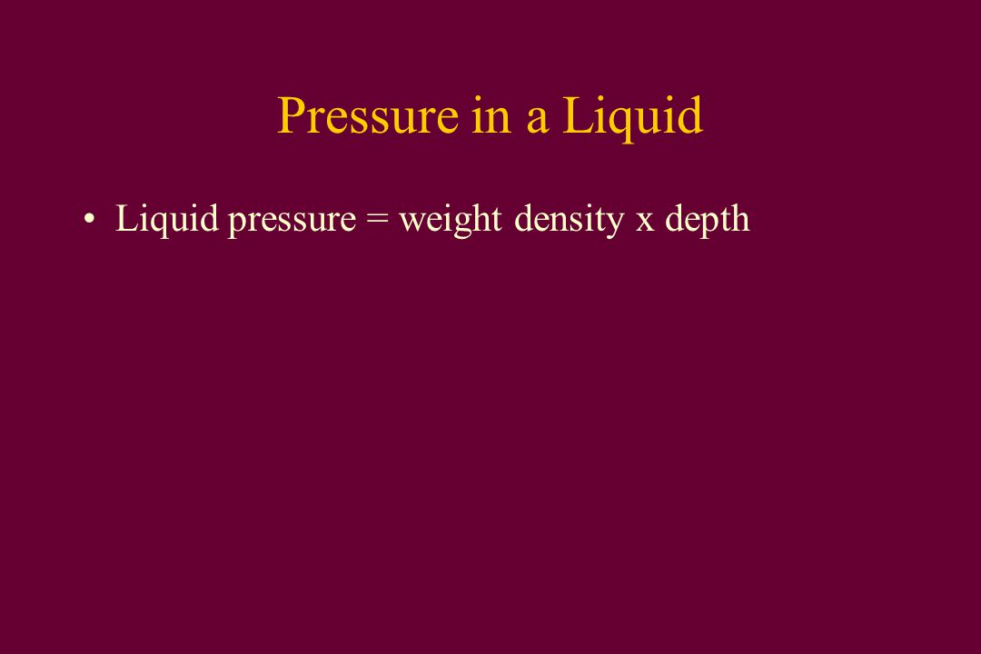 Pressure in a Liquid Liquid pressure = weight density x depth