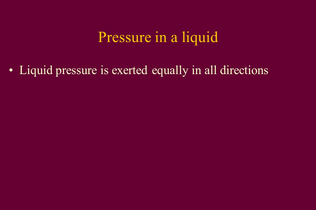 Pressure in a liquid Liquid pressure is exerted equally in all directions