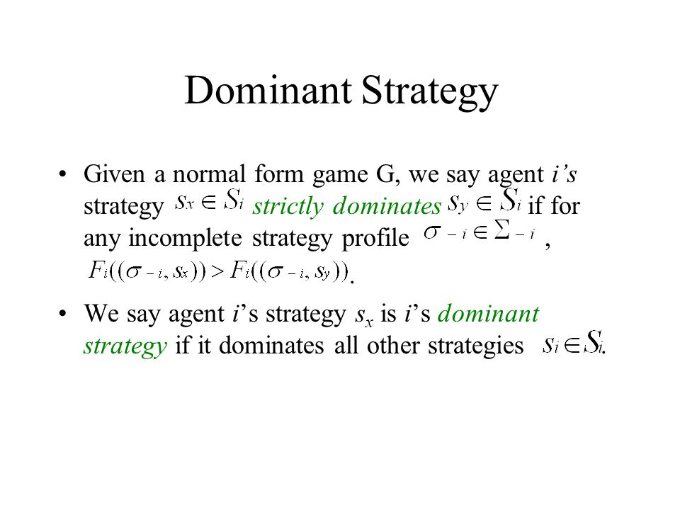 Dominant Strategy Given a normal form game G, we say agent i's strategy strictly dominates if for any incomplete strategy profile,.