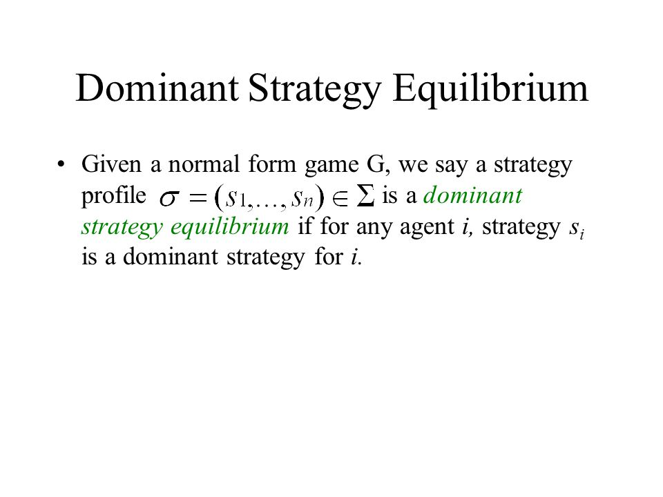 Dominant Strategy Equilibrium Given a normal form game G, we say a strategy profile is a dominant strategy equilibrium if for any agent i, strategy s
