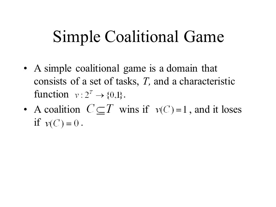 Simple Coalitional Game A simple coalitional game is a domain that consists of a set of tasks, T, and a characteristic function. A coalition wins if,