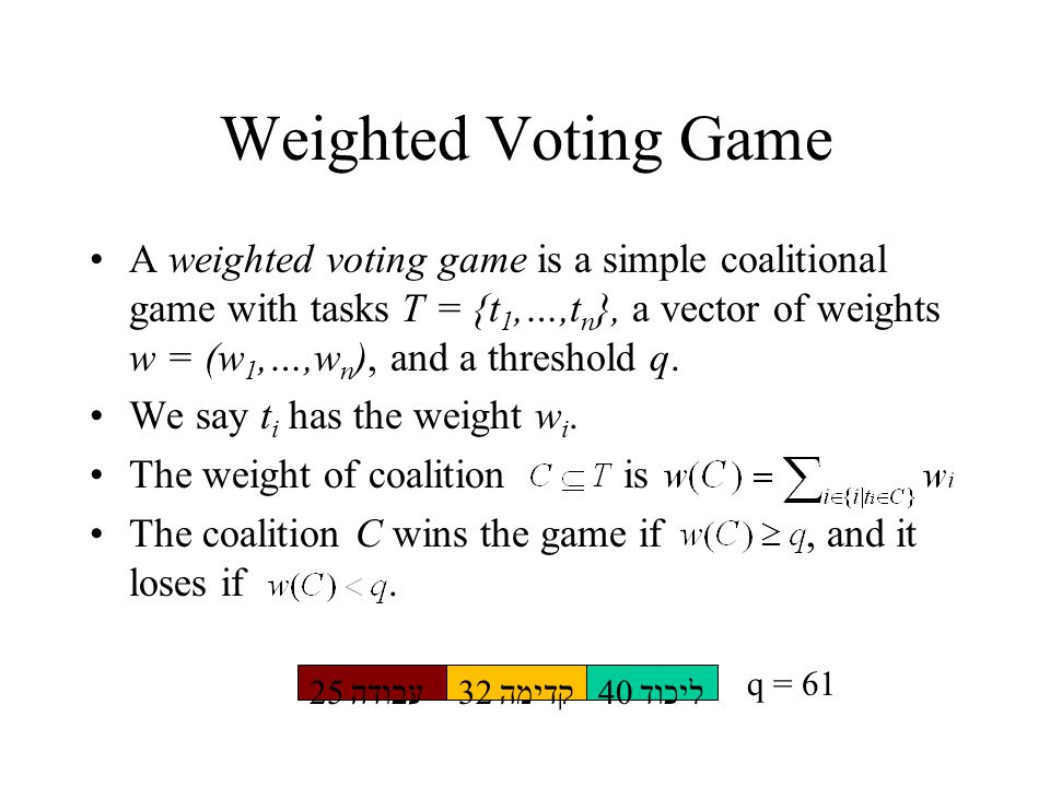 Weighted Voting Game A weighted voting game is a simple coalitional game with tasks T = {t 1,…,t n }, a vector of weights w = (w 1,…,w n ), and a threshold q.