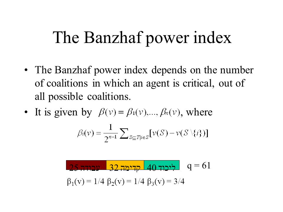 The Banzhaf power index The Banzhaf power index depends on the number of coalitions in which an agent is critical, out of all possible coalitions.