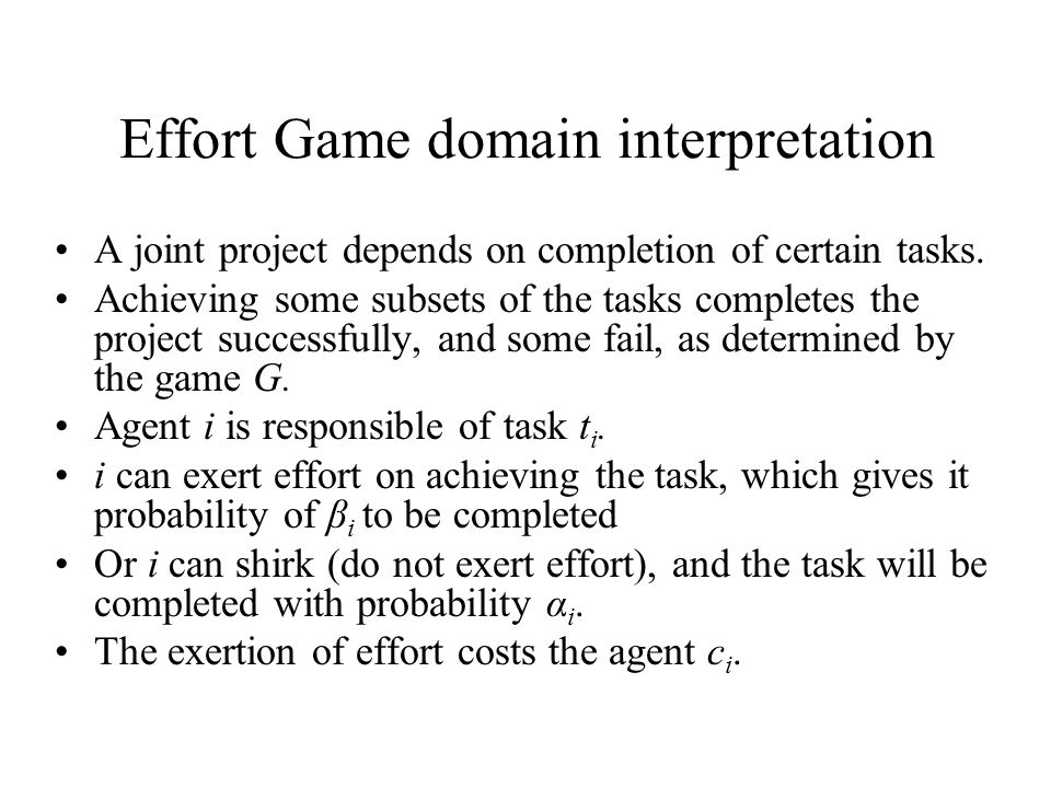 Effort Game domain interpretation A joint project depends on completion of certain tasks. Achieving some subsets of the tasks completes the project su