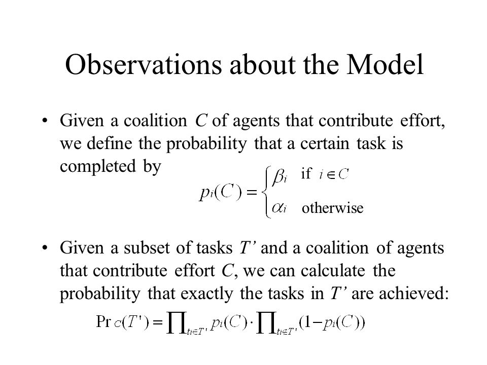 Observations about the Model Given a coalition C of agents that contribute effort, we define the probability that a certain task is completed by Given