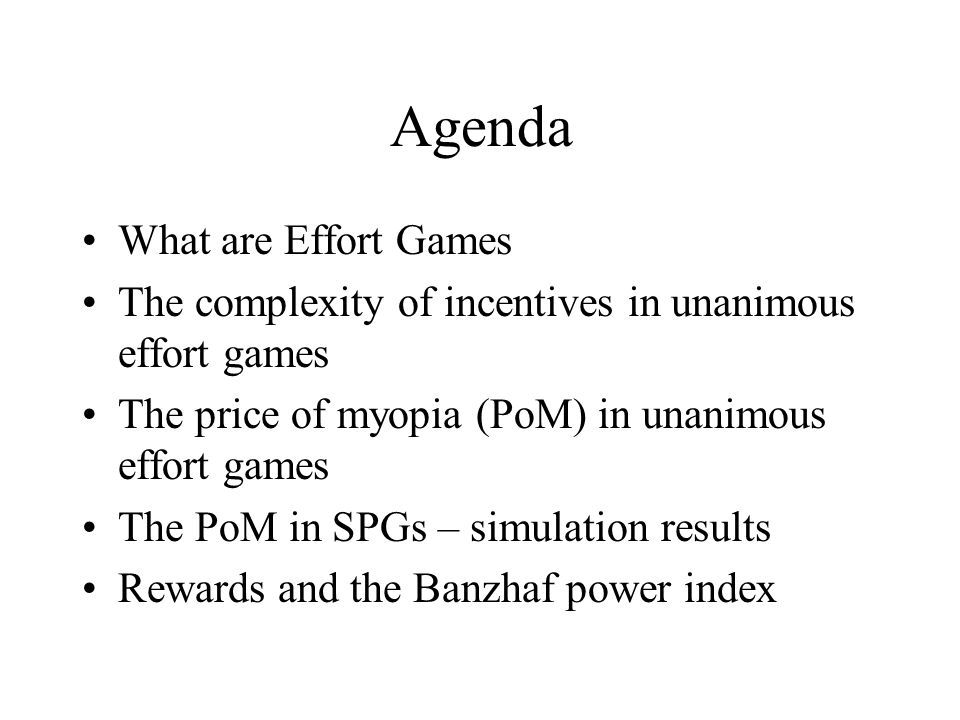 Agenda What are Effort Games The complexity of incentives in unanimous effort games The price of myopia (PoM) in unanimous effort games The PoM in SPGs – simulation results Rewards and the Banzhaf power index