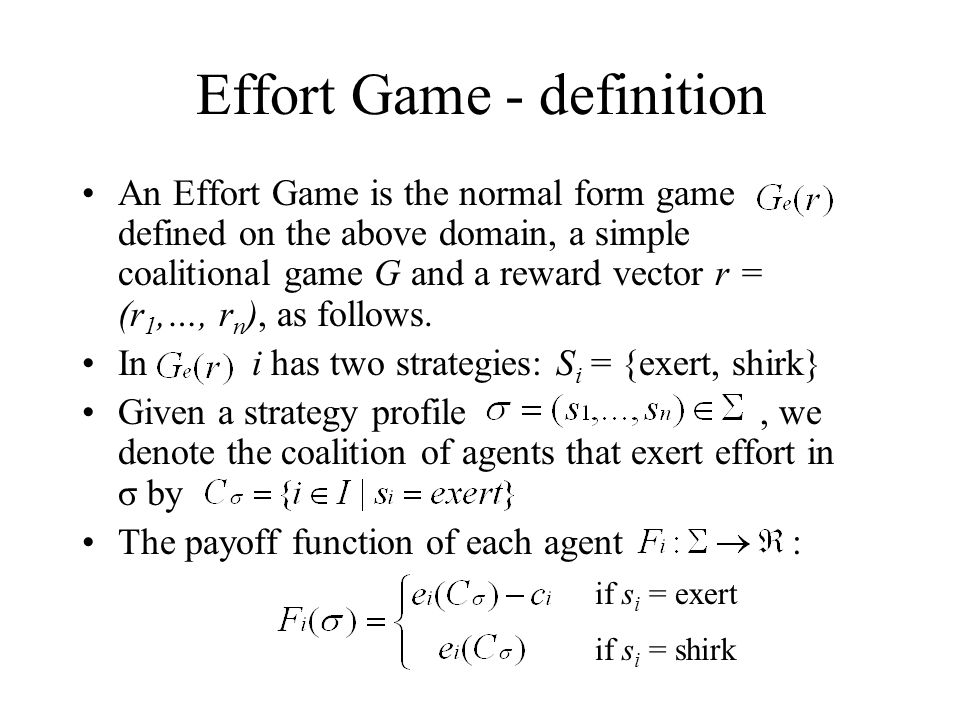 Effort Game - definition An Effort Game is the normal form game defined on the above domain, a simple coalitional game G and a reward vector r = (r 1,