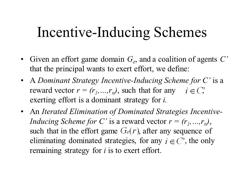 Incentive-Inducing Schemes Given an effort game domain G e, and a coalition of agents C' that the principal wants to exert effort, we define: A Dominant Strategy Incentive-Inducing Scheme for C' is a reward vector r = (r 1,…,r n ), such that for any, exerting effort is a dominant strategy for i.