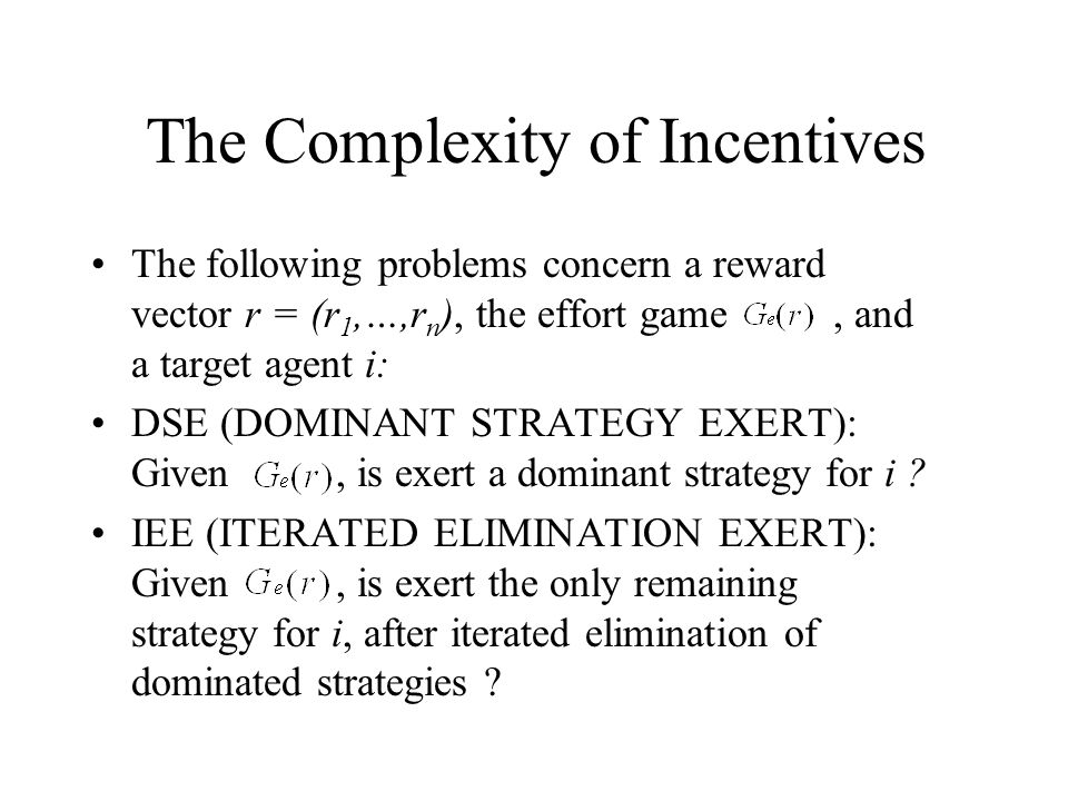 The Complexity of Incentives The following problems concern a reward vector r = (r 1,…,r n ), the effort game, and a target agent i: DSE (DOMINANT STRATEGY EXERT): Given, is exert a dominant strategy for i .