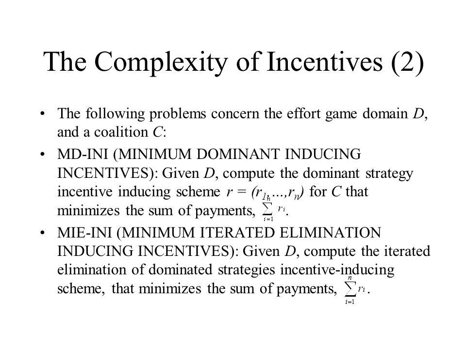 The Complexity of Incentives (2) The following problems concern the effort game domain D, and a coalition C: MD-INI (MINIMUM DOMINANT INDUCING INCENTIVES): Given D, compute the dominant strategy incentive inducing scheme r = (r 1,…,r n ) for C that minimizes the sum of payments,.