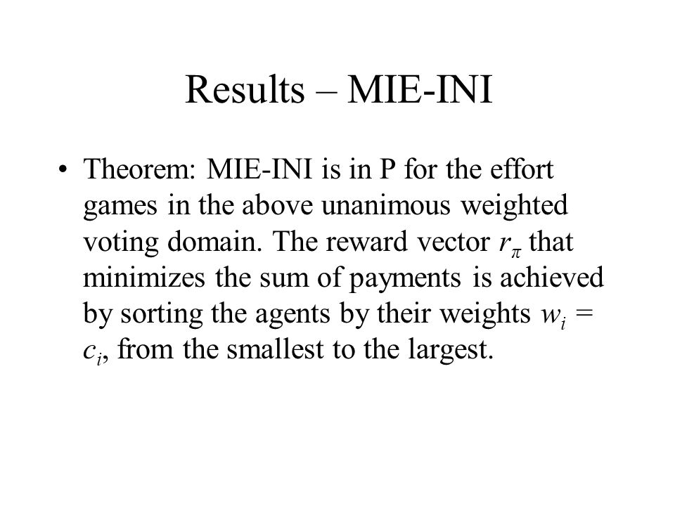 Results – MIE-INI Theorem: MIE-INI is in P for the effort games in the above unanimous weighted voting domain.