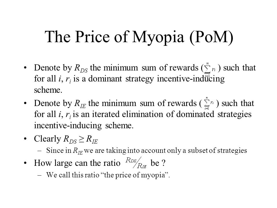 The Price of Myopia (PoM) Denote by R DS the minimum sum of rewards ( ) such that for all i, r i is a dominant strategy incentive-inducing scheme. Den