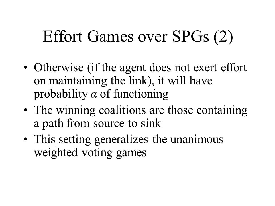 Effort Games over SPGs (2) Otherwise (if the agent does not exert effort on maintaining the link), it will have probability α of functioning The winning coalitions are those containing a path from source to sink This setting generalizes the unanimous weighted voting games