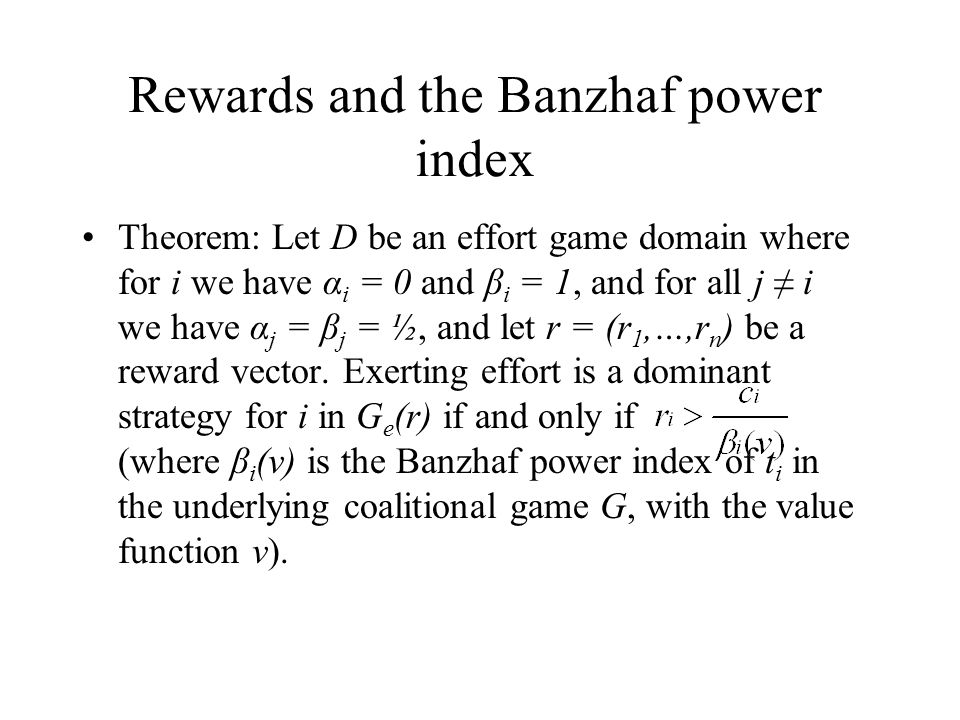 Rewards and the Banzhaf power index Theorem: Let D be an effort game domain where for i we have α i = 0 and β i = 1, and for all j ≠ i we have α j = β j = ½, and let r = (r 1,…,r n ) be a reward vector.