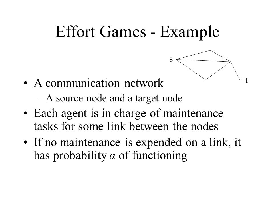 Effort Games - Example A communication network –A source node and a target node Each agent is in charge of maintenance tasks for some link between the
