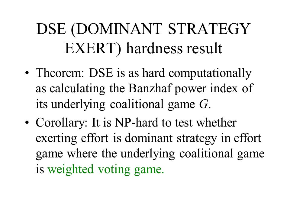 DSE (DOMINANT STRATEGY EXERT) hardness result Theorem: DSE is as hard computationally as calculating the Banzhaf power index of its underlying coaliti