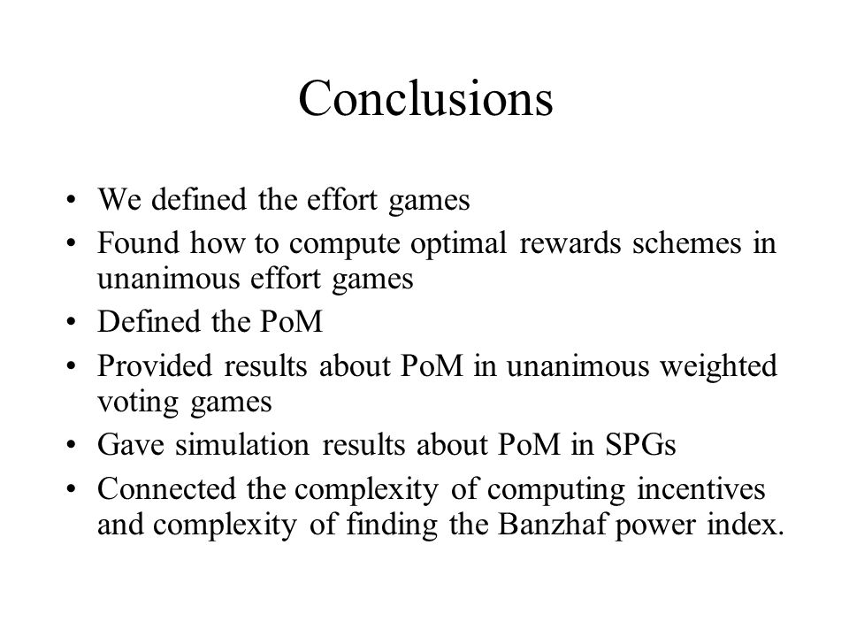 Conclusions We defined the effort games Found how to compute optimal rewards schemes in unanimous effort games Defined the PoM Provided results about