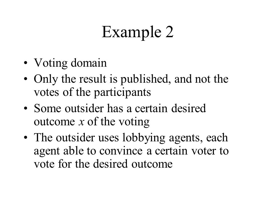 Example 2 Voting domain Only the result is published, and not the votes of the participants Some outsider has a certain desired outcome x of the voting The outsider uses lobbying agents, each agent able to convince a certain voter to vote for the desired outcome