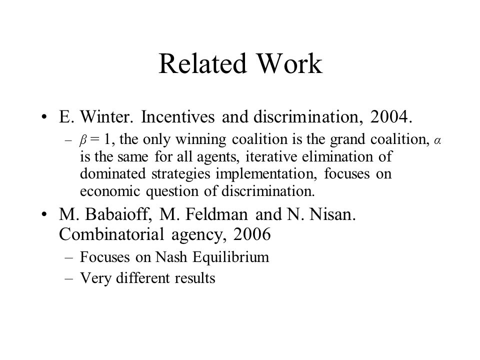 Related Work E. Winter. Incentives and discrimination, 2004. –β = 1, the only winning coalition is the grand coalition, α is the same for all agents,