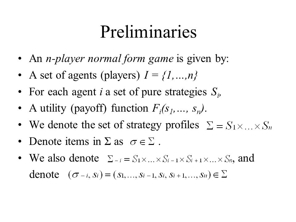 Preliminaries An n-player normal form game is given by: A set of agents (players) I = {1,…,n} For each agent i a set of pure strategies S i, A utility (payoff) function F i (s 1,…, s n ).