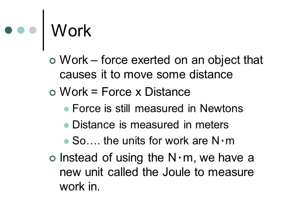 Work – force exerted on an object that causes it to move some distance Work = Force x Distance Force is still measured in Newtons Distance is measured