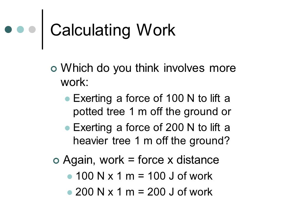 Calculating Work Which do you think involves more work: Exerting a force of 100 N to lift a potted tree 1 m off the ground or Exerting a force of 200 N to lift a heavier tree 1 m off the ground.