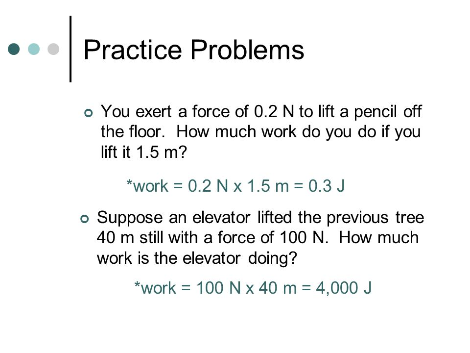 Practice Problems You exert a force of 0.2 N to lift a pencil off the floor.