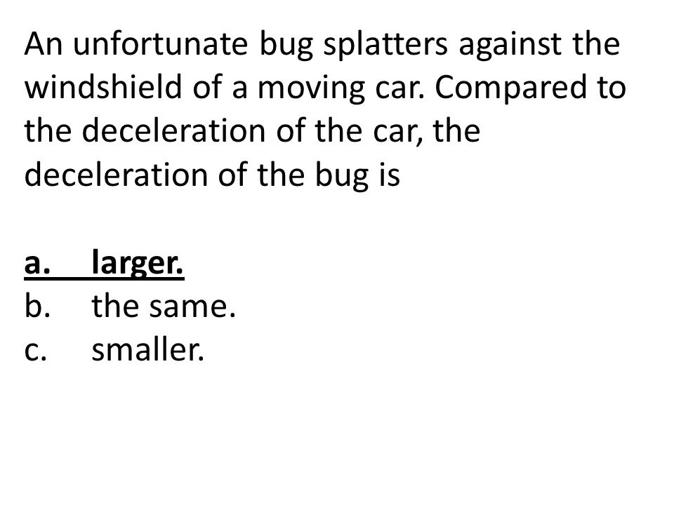 An unfortunate bug splatters against the windshield of a moving car. Compared to the deceleration of the car, the deceleration of the bug is a.larger.