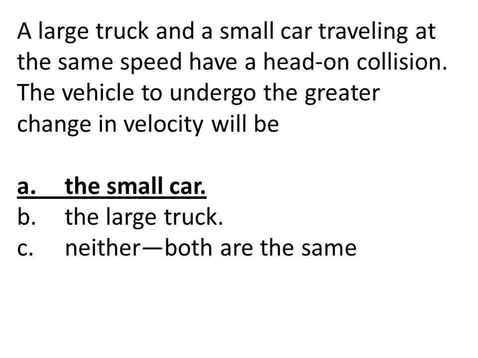 A large truck and a small car traveling at the same speed have a head-on collision. The vehicle to undergo the greater change in velocity will be a.th