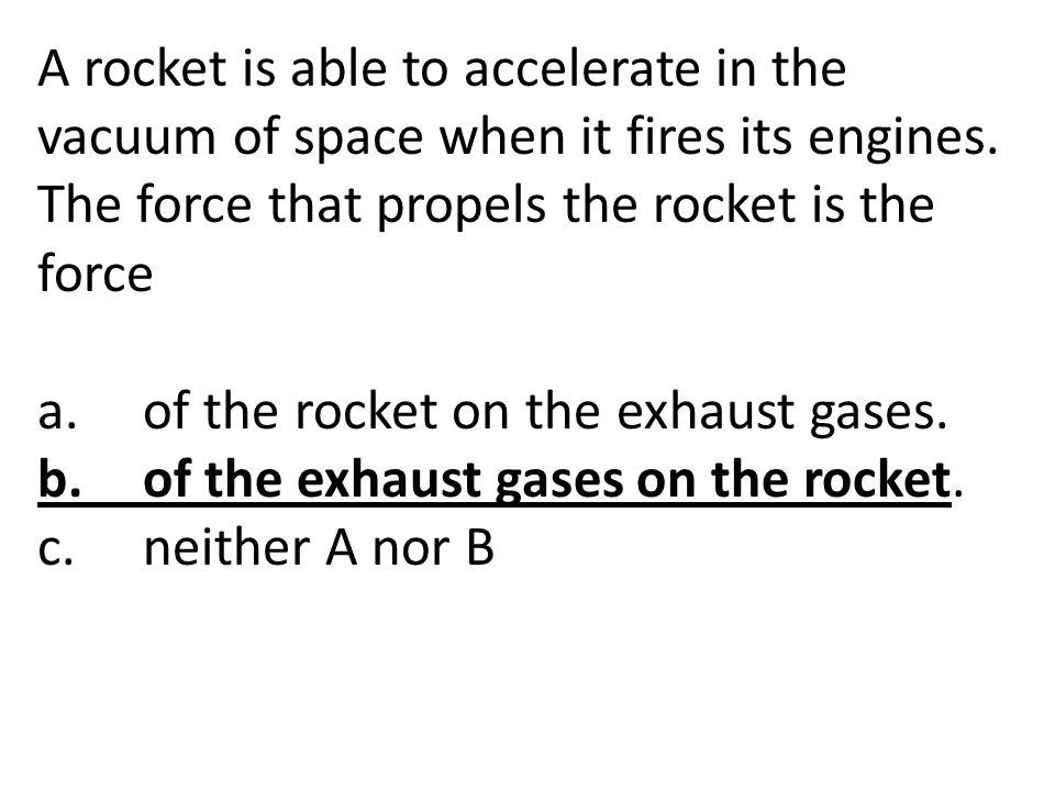 A rocket is able to accelerate in the vacuum of space when it fires its engines. The force that propels the rocket is the force a.of the rocket on the